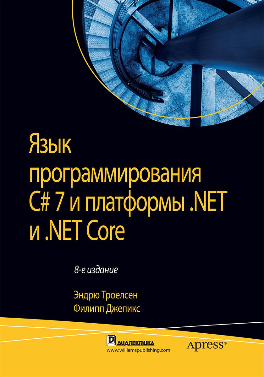 Язык программирования C# 7 и платформы .NET и .NET Core. Троелсен Эндрю, Джепикс Филипп.