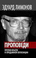 Проповеди. Против власти и продажной оппозиции. Лимонов Э. В.