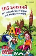 Вронская Ирина Владимировна 105 занятий по английскому языку для дошкольников. Пособие для воспитателей детского сада, учителей английского языка и