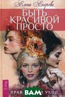 Егорова Елена Садиевна Быть красивой просто. Правильный уход