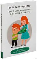 Что делать, чтобы дети... Вопросы и ответы — Юлия Гиппенрейтер