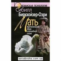 Мать: Архетипический образ в волшебной сказке. 2-е изд. |  Биркхойзер-Оэри С.