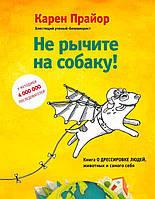 Не рычите на собаку! Книга о дрессировке людей, животных и самого себя! (978-5-699-96429-1)