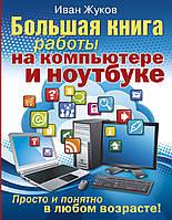 Большая книга работы на компьютере и ноутбуке. Просто и понятно в любом возрасте. Жуков Иван