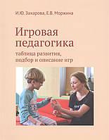 Игровая педагогика. Таблица развития, подбор и описание игр. Захарова И., Моржина Е.