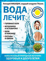 Вода лечит. Головные боли, остеопороз и остеоартрит, боли в пояснице, суставы и связки (978-5-699-98592-0)