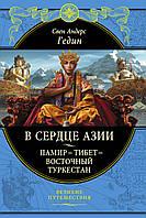 В сердце Азии. Памир - Тибет - Восточный Туркестан. Гедин С.