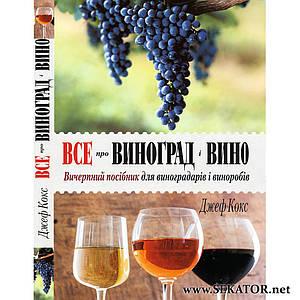 Все про виноград і вино. Вичерпний посібник для виноградарів і виноробів