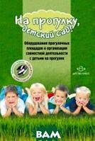Нищева Н.В. На прогулку, детский сад! Оборудования прогулочных площадок и организация совместной деятельности с детьми на прогулке
