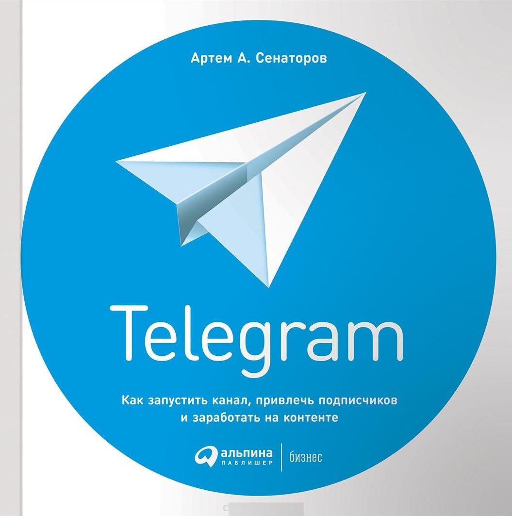 Telegram. Как запустить канал, привлечь подписчиков и заработать на контенте. Сенаторов Артём.