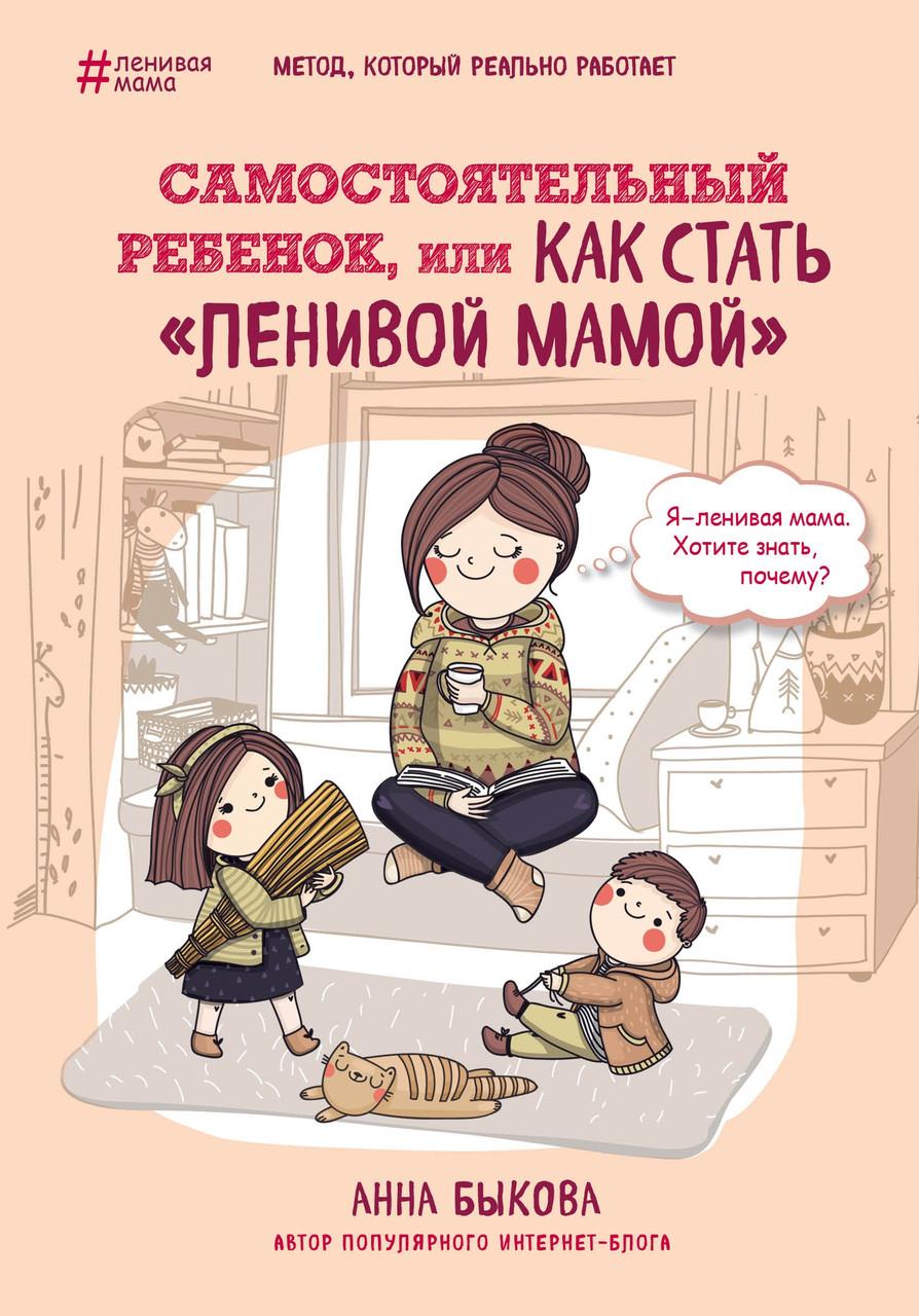 """Анна Быкова """"Самостоятельный ребенок, или как стать """"ленивой мамой""""(твердый переплет)"""