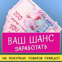 Ваш шанс заработать при покупках товаров Ферпласт!