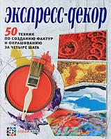 Экспресс-декор. 50 техник по созданию фактур и окрашиванию за четыре шага. Франк Э., Дэй-Уайльд М. А