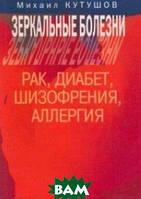 Кутушов Михаил Владимирович Зеркальные болезни. Рак, диабет, шизофрения, аллергия