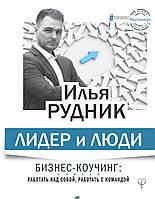 Рудник Илья Лидер и люди. Бизнес-коучинг: работать над собой, работать с командой