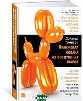 Томпсон Д. Оранжевая собака из воздушных шаров. Дутые сенсации и подлинные шедевры