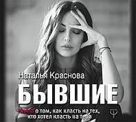 Бывшие. Книга о том, как класть на тех, кто хотел класть на тебя.. Краснова Наталья.