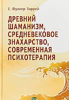 Фуллер Торрей Древний Шаманизм, Средневековое Знахарство, Современная Психотерапия