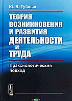 Туйцын Ю.В. Теория возникновения и развития деятельности и труда. Праксиологический подход