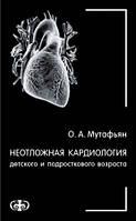 Мутафьян О. А. Неотложная кардиология детского и подросткового возраста