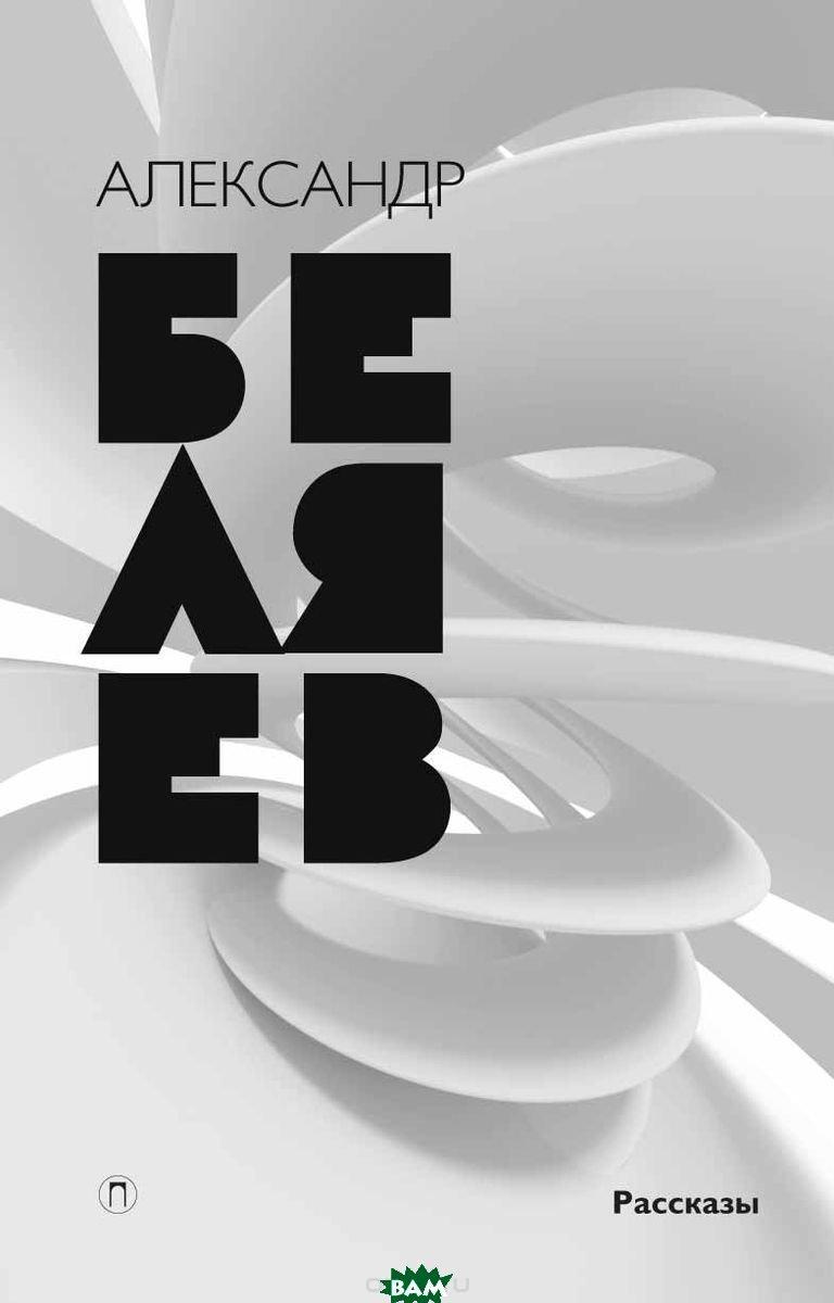 Беляев Александр Романович Собрание сочинений. В 8 томах. Том 8. Рассказы