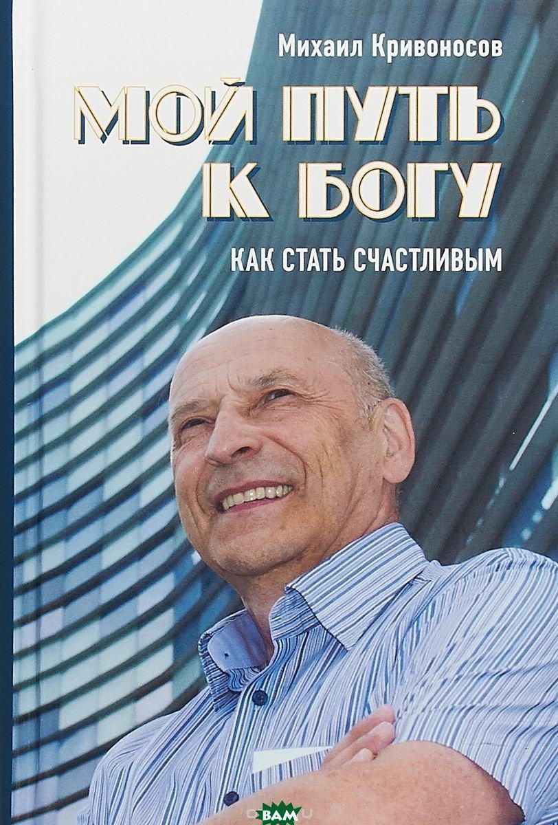 Кривоносов Михаил Михайлович Мой путь к Богу. Как стать счастливым