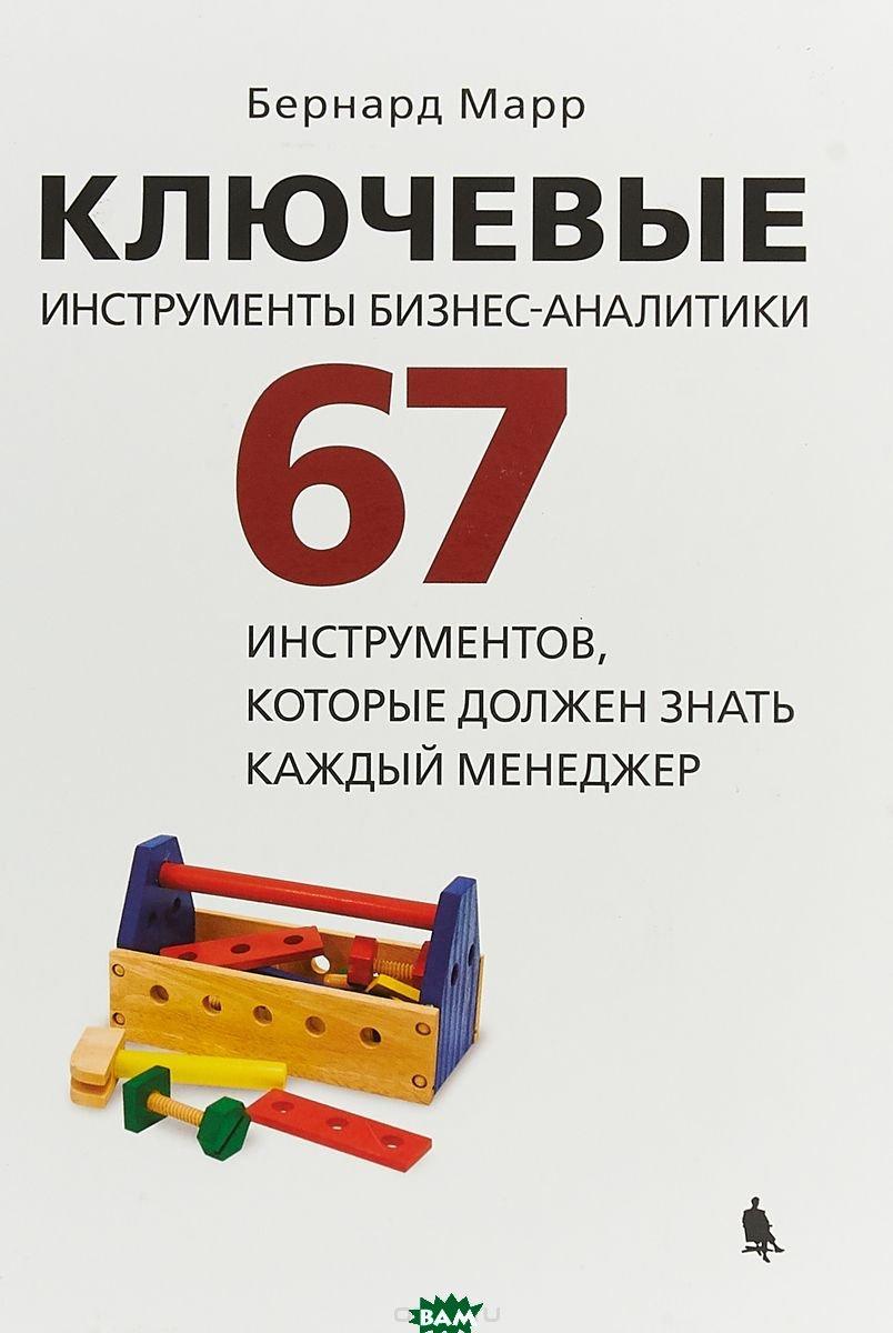Марр Бернард Ключевые инструменты бизнес-аналитики. 67 инструментов, которые должен знать каждый менеджер