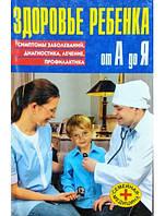 Здоровье ребенка от А до Я. Симптомы заболеваний, диагностика, лечение, профилактика