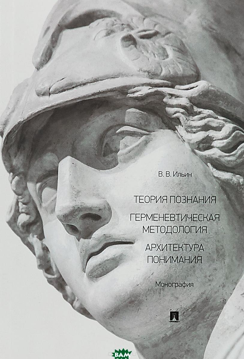 Ильин Виктор Васильевич Теория познания. Герменевтическая методология. Архитектура понимания
