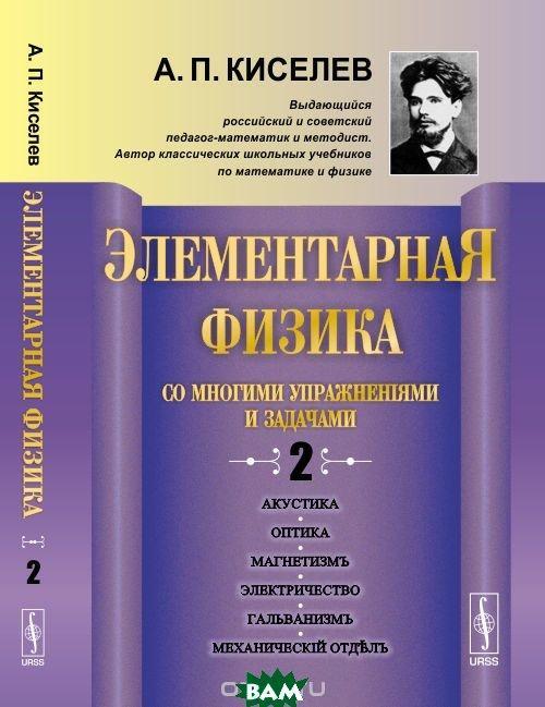 Киселев А.П. Элементарная физика для средних учебных заведений. Со многими упражнениями и задачами. Акустика, оптика, магнетизм, электричество,