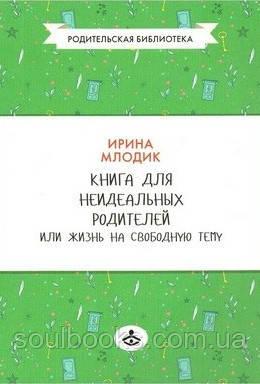 Книга для неидеальных родителей или Жизнь на свободную тему. Млодик Ирина