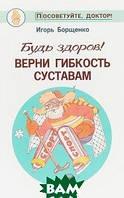И. Борщенко Будь здоров! Верни гибкость суставам