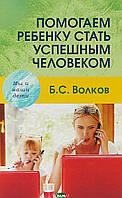 Волков Борис Степанович Помогаем ребенку стать успешным человеком