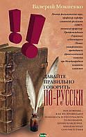 Мокиенко Валерий Михайлович Давайте правильно говорить по-русски! Пословицы: как их правильно понимать и употреблять, толкование, происхождение,
