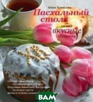 Борисова Нина Ефимовна Пасхальный стол. Самые вкусные угощения. Кулинарные рецепты