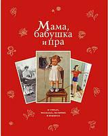 Фет, Чарская, Косяков: Мама, бабушка и пра... В стихах, рассказах, историях и рецептах