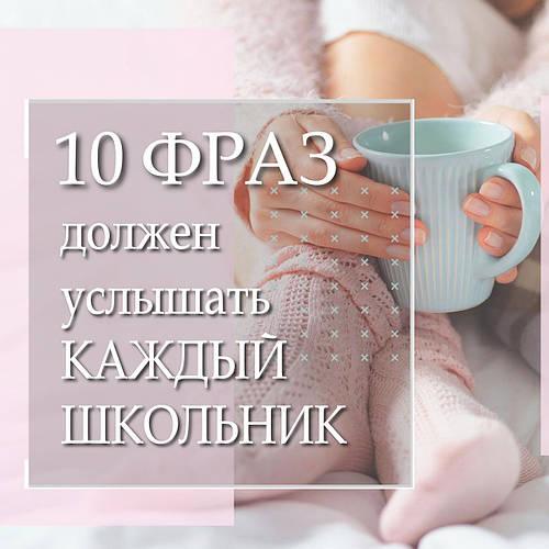 10 ФРАЗ, КОТОРЫЙ ДОЛЖЕН УСЛЫШАТЬ КАЖДЫЙ ШКОЛЬНИК