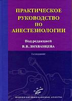 Лихванцев В.В. Практическое руководство по анестезиологии. 2-е изд., перераб. и доп.