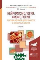 Ковалева А.В. Нейрофизиология, физиология высшей нервной деятельности и сенсорных систем. Учебник для академического бакалавриата