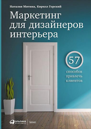 Маркетинг для дизайнеров интерьера. 57 способов привлечь клиентов. Кирилл Горский, Наталия Митина.