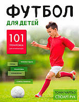 Футбол для детей. 101 тренировка для начинающего футболиста (978-5-699-86614-4)