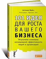 101 идея для роста вашего бизнеса. Результаты новейших исследований эффективности людей и организаций. Антонио Вайсс (978-5-9614-4833-7)