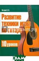 Петров Павел Владимирович Развитие техники игры на гитаре. 10 уроков