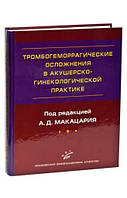 Макацария А.Д. Тромбогеморрагические осложнения в акушерско-гинекологической практике