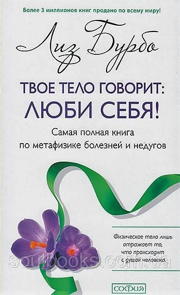 Твое тело говорит. Люби себя! Самая полная книга по метафизике болезней и недугов. Лиз Бурбо