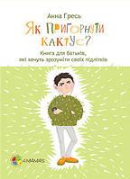 4mamas Для турботливих батьків. Як пригорнути кактус? Книга для батьків, які хочуть зрозуміти своїх підлітків. Анна Гресь (270740)