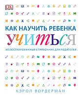 Вордерман Кэрол: Как научить ребенка учиться. Иллюстрированный справочник для родителей