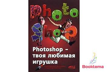 Photoshop - твоя любимая игрушка. Редактирование фотографий, создание фотомонтажа. Самоучитель