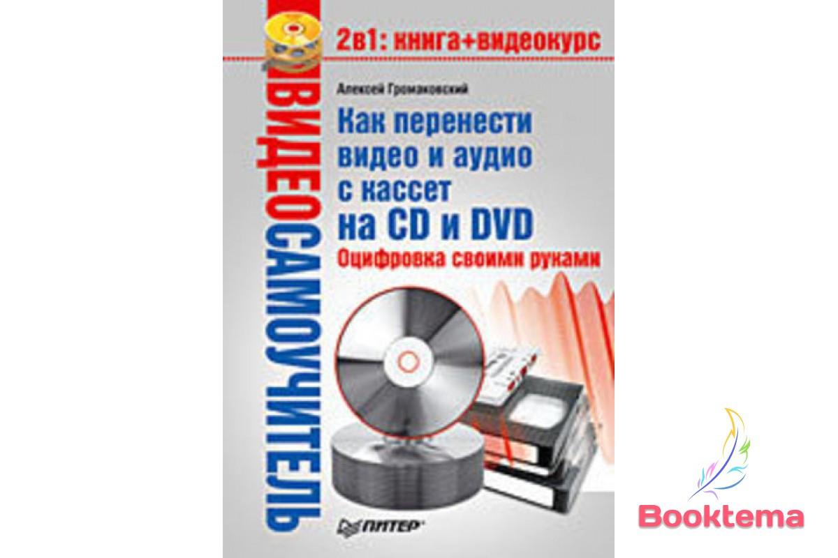 Видеосамоучитель. Как перенести видео и аудио с кассет на CD и DVD. Оцифровка своими руками (+CD)