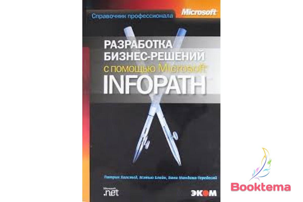 Патрик Халстед, Блейн Мэтью   Разработка бизнес-решений с помощью Microsoft InfoPath